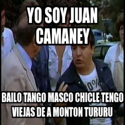 imagenes groseras de juan camaney meme personalizado yo soy juan camaney bailo tango masco