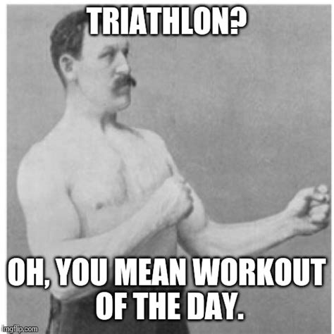 Triathlon Meme - overly manly man meme imgflip