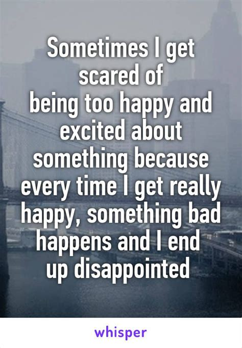 I Will Be Really Happy Sometimes I Get Scared Of Being Happy And Excited