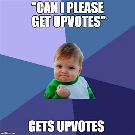 I Get It Meme - can i please get upvotes because me wants it imgflip