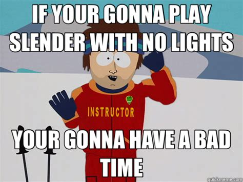 Your Gonna Have A Bad Time Meme - if your gonna play slender with no lights your gonna have