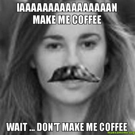 Make Me Meme - iaaaaaaaaaaaaaaaan make me coffee wait don t make me