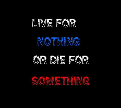 live for nothing or die for something wallpaper live for nothing or die for something we it