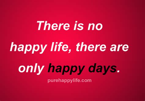 happy day quotes happiness quote there is no happy there are only