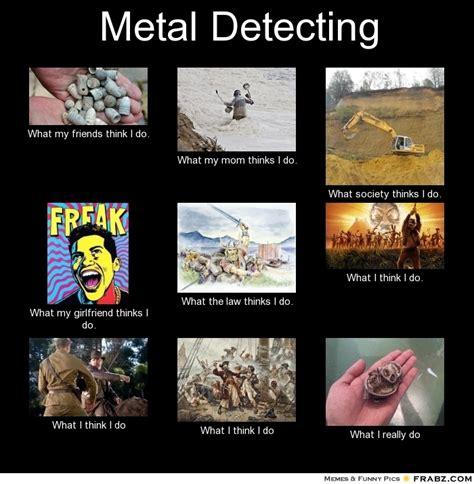 Metal Detector Meme - metal detecting meme generator what i do
