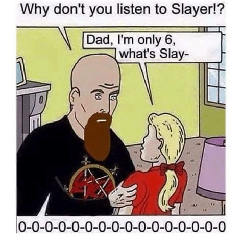 Slayer Meme - 25 best memes about dad im only 6 dad im only 6 memes