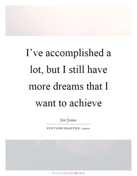i still a lot of i ve accomplished a lot but i still more dreams that