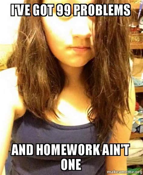 I Ve Got 99 Problems Meme - i ve got 99 problems and homework ain t one kat make a