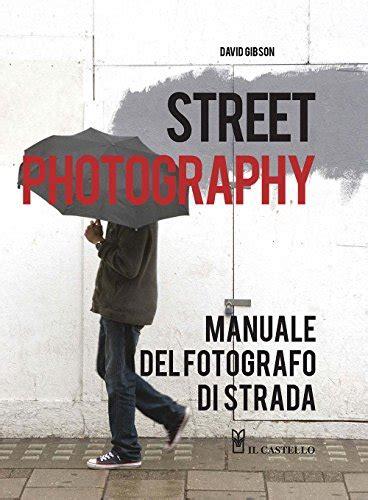 street photography manuale del 8865207388 libro corso completo di fotografia digitale di ian farrell