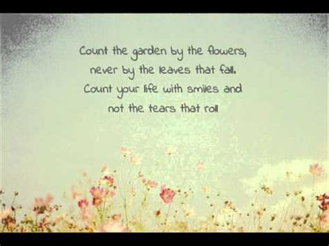 count your garden by the flowers count your with smiles and not the tears that roll
