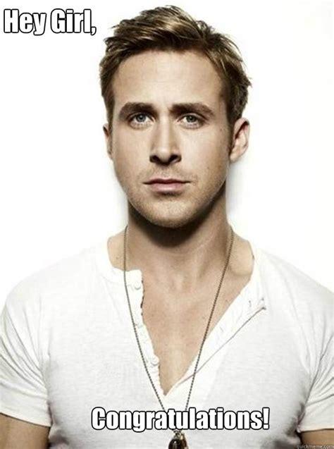 Ryan Gosling Hey Girl Meme - hey girl congratulations ryan gosling hey girl quickmeme