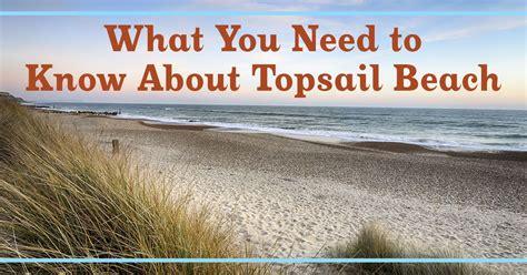 what you need to know what you need to know about topsail beach