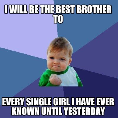 Every Meme Ever - meme creator i will be the best brother to every single