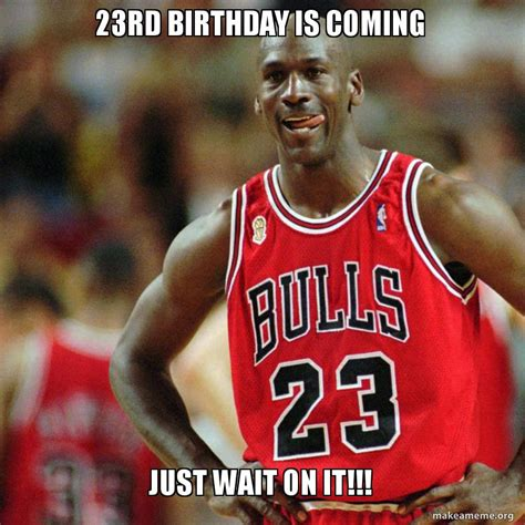 Birthday Coming Up Meme - 23rd birthday is coming just wait on it make a meme
