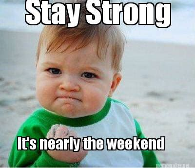 Be Strong Meme - meme maker stay strong its nearly the weekend