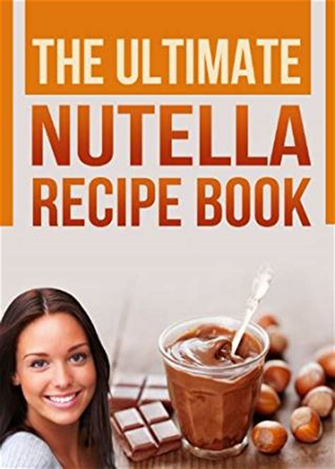 Chocolate And Books Delicious by The Ultimate Nutella Recipe Book Delicious Recipes For