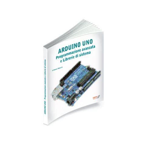 librerie per arduino libro quot arduino uno programmazione avanzata e librerie di