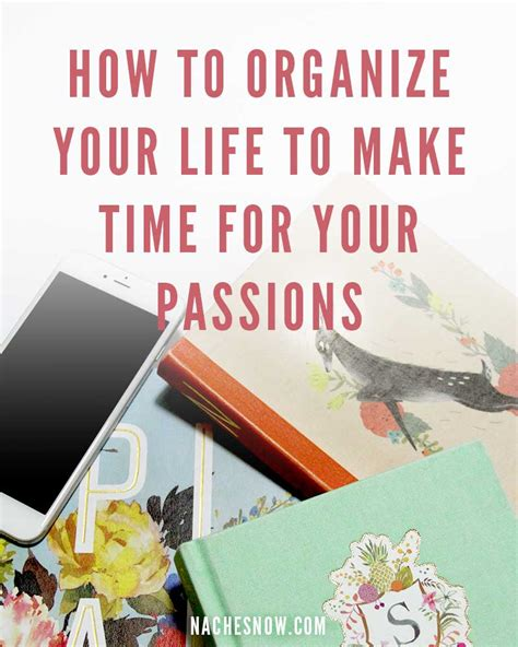how to organize your life how to organize your life to make time for your passions