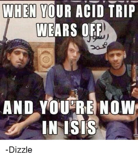 Your And You Re Meme - when your acid trip wears off and you re now in isis
