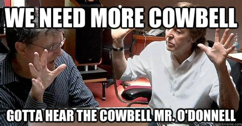 More Cowbell Meme - we need more cowbell gotta hear the cowbell mr o donnell