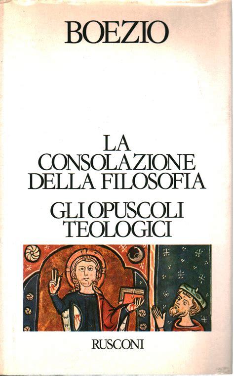 consolazione della filosofia la consolazione della filosofia gli opuscoli teologici