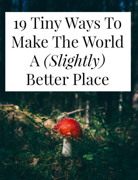 make the world a better place to live 19 tiny ways to make the world a slightly better place