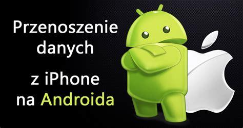 z iphone na android jak przenieść wszystkie dane z iphone do androida krok po kroku