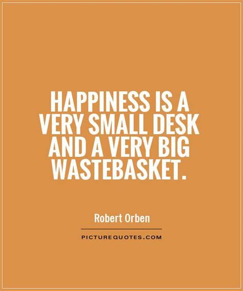 Desk Quote by Happiness Is A Small Desk And A Big Wastebasket