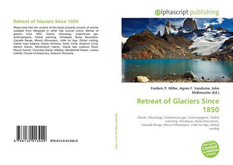 retreat of glaciers since 1850 wikipedia the free retreat of glaciers since 1850 978 613 0 01392 9
