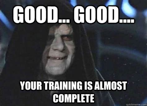 Training Meme - good good your training is almost complete
