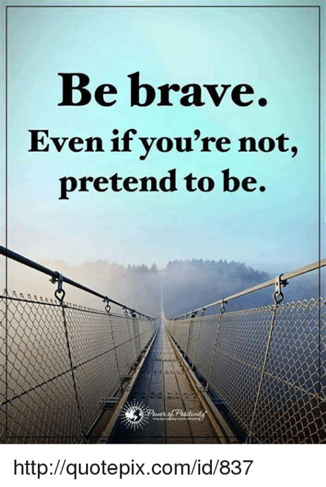 Even If Youre Not That Of by Be Brave Even If You Re Not Pretend To Be