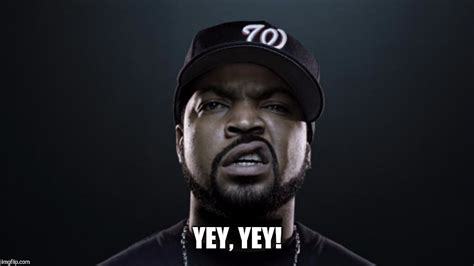 Ice Cube Meme - yey yey imgflip