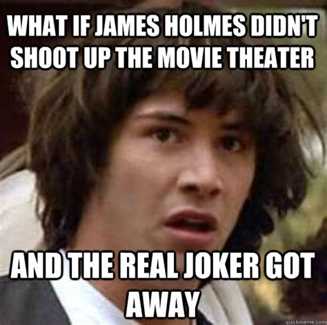 James Holmes Memes - what if james holmes didn t shoot up the movie theater and