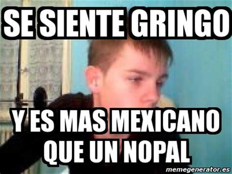 Memes Se - meme personalizado se siente gringo y es mas mexicano
