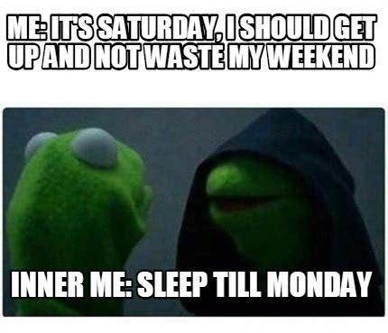 It S Saturday Meme - meme creator me it s saturday i should get up and not