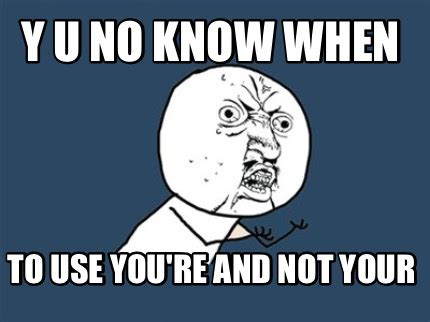 Y You No Meme Generator - meme creator y u no know when to use you re and not your