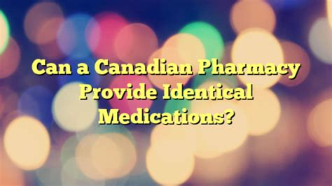 Can a Canadian Pharmacy Provide Identical Medications?