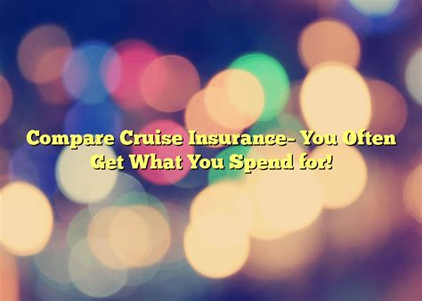 Compare Cruise Insurance  You often get what you pay for!