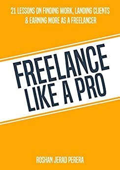 Freelance Like A Pro: 21 Lessons On Finding Work, Landing Clients.