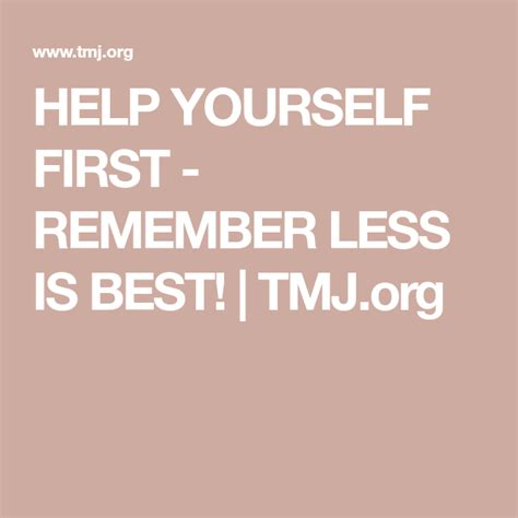 Help Yourself First - Remember Less Is Best! Tmj.org.