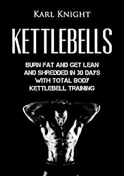 Kettlebells: Burn Fat And Get Lean And Shredded In 30 Days With.