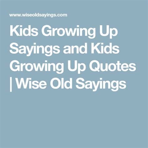 @ Kids Growing Up Sayings And Quotes - Wise Old Sayings.