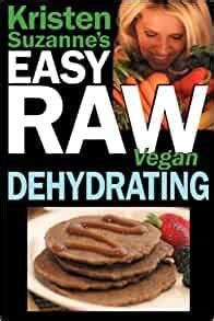 Kristen Suzannes Easy Raw Vegan Dehydrating: Delicious & Easy.
