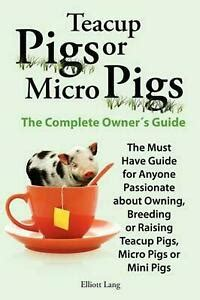 Teacup Pigs Or Micro Pigs. Complete Owners Guide, Elliott Lang.