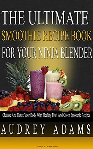 The Ultimate Smoothie Recipe Book For Your Ninja Blender.