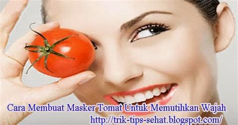 Cara Memutihkan Wajah Cara Membuat Masker Tomat Untuk Memutihkan Wajah