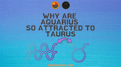 Taurus-Question Why Would A Taurus Be Attracted To Aquarius.
