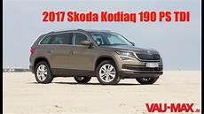 2017 Skoda Kodiaq 2 0 Tdi 190 Ps 4x4 Review Testbericht