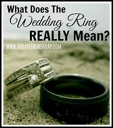 what does wedding ring means what does the wedding ring really today s the best day