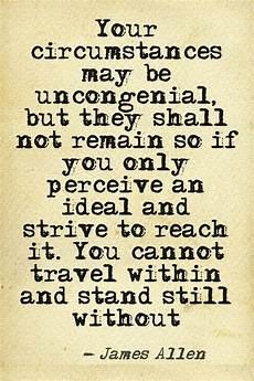 your circumstances may be uncongenial but they shall not remain so if you only perceive an